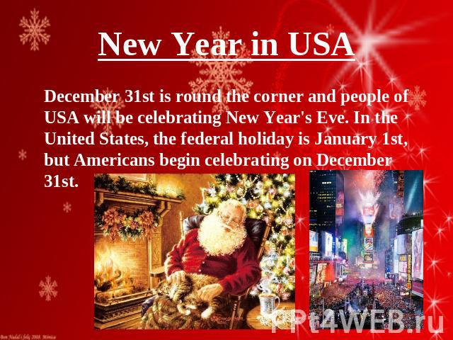 New Year in USA December 31st is round the corner and people of USA will be celebrating New Year's Eve. In the United States, the federal holiday is January 1st, but Americans begin celebrating on December 31st.
