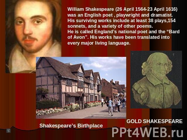 "William Shakespeare (26 April 1564-23 April 1616)was an English poet , playwright and dramatist.His surviving works include at least 38 plays,154sonnets, and a variety of other poems.He is called England's national poet and the ""Bard of Avon"". His w…"