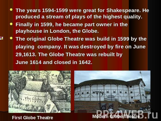 The years 1594-1599 were great for Shakespeare. He produced a stream of plays of the highest quality.Finally in 1599, he became part owner in the playhouse in London, the Globe.The original Globe Theatre was build in 1599 by the playing company. It …
