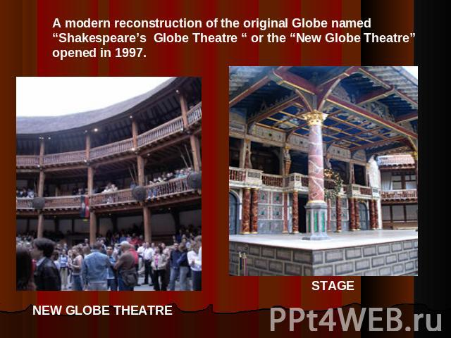 "A modern reconstruction of the original Globe named ""Shakespeare's Globe Theatre "" or the ""New Globe Theatre""opened in 1997."