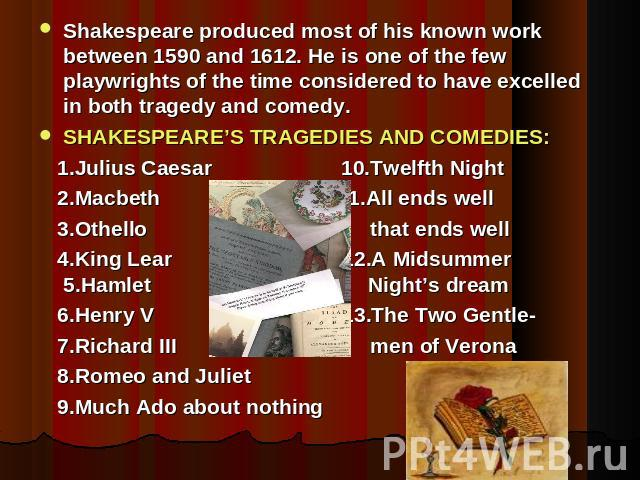 Shakespeare produced most of his known work between 1590 and 1612. He is one of the few playwrights of the time considered to have excelled in both tragedy and comedy.SHAKESPEARE'S TRAGEDIES AND COMEDIES: 1.Julius Caesar 10.Twelfth Night 2.Macbeth 1…