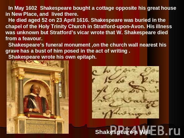 In May 1602 Shakespeare bought a cottage opposite his great house in New Place, and lived there. He died aged 52 on 23 April 1616. Shakespeare was buried in the chapel of the Holy Trinity Church in Stratford-upon-Avon. His illness was unknown but St…