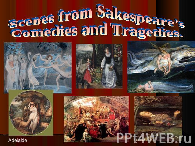 Scenes from Sakespeare's Comedies and Tragedies.