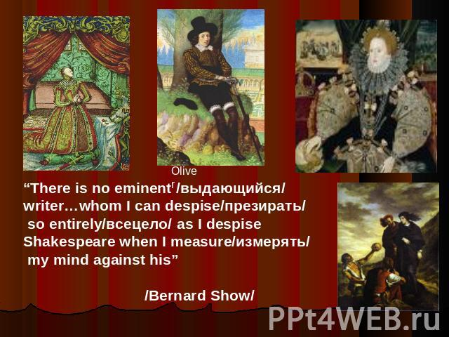 """There is no eminent /выдающийся/writer…whom I can despise/презирать/ so entirely/всецело/ as I despise Shakespeare when I measure/измерять/ my mind against his"" /Bernard Show/"