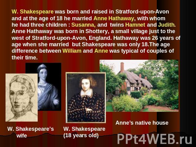 W. Shakespeare was born and raised in Stratford-upon-Avonand at the age of 18 he married Anne Hathaway, with whom he had three children : Susanna, and twins Hamnet and Judith.Anne Hathaway was born in Shottery, a small village just to the west of St…
