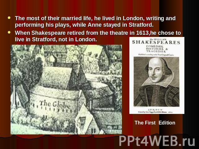 The most of their married life, he lived in London, writing and performing his plays, while Anne stayed in Stratford.When Shakespeare retired from the theatre in 1613,he chose to live in Stratford, not in London.