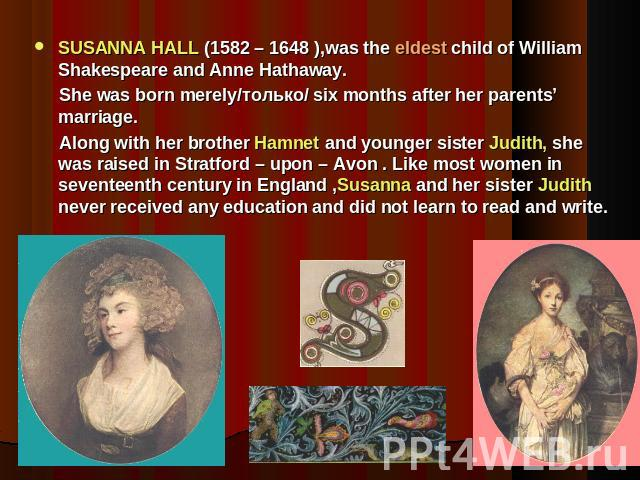 SUSANNA HALL (1582 – 1648 ),was the eldest child of William Shakespeare and Anne Hathaway. She was born merely/только/ six months after her parents' marriage. Along with her brother Hamnet and younger sister Judith, she was raised in Stratford – upo…