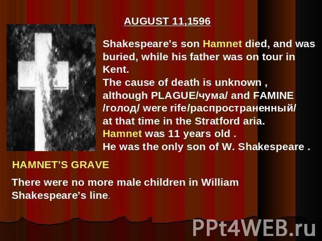 Shakespeare's son Hamnet died, and wasburied, while his father was on tour inKent.The cause of death is unknown ,although PLAGUE/чума/ and FAMINE/голод/ were rife/распространенный/at that time in the Stratford aria.Hamnet was 11 years old .He was th…