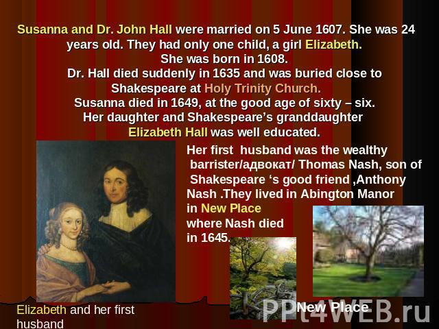 Susanna and Dr. John Hall were married on 5 June 1607. She was 24 years old. They had only one child, a girl Elizabeth. She was born in 1608. Dr. Hall died suddenly in 1635 and was buried close to Shakespeare at Holy Trinity Church. Susanna died in …