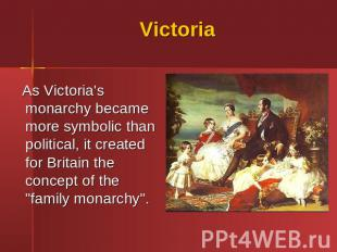 Victoria As Victoria's monarchy became more symbolic than political, it created