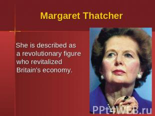 Margaret Thatcher She is described as a revolutionary figure who revitalized Bri