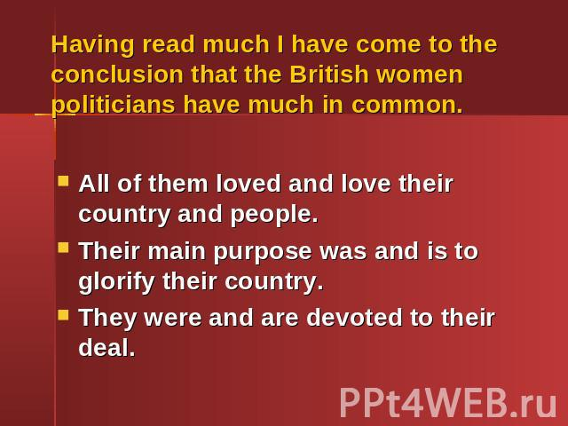Having read much I have come to the conclusion that the British women politicians have much in common.All of them loved and love their country and people.Their main purpose was and is to glorify their country.They were and are devoted to their deal.