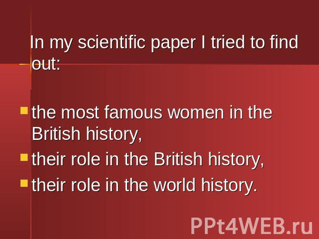 In my scientific paper I tried to find out: In my scientific paper I tried to find out:the most famous women in the British history,their role in the British history,their role in the world history.