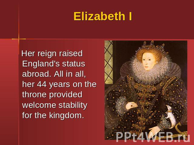 Elizabeth I Her reign raised England's status abroad. All in all, her 44 years on the throne provided welcome stability for the kingdom.