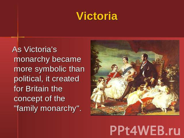 "Victoria As Victoria's monarchy became more symbolic than political, it created for Britain the concept of the ""family monarchy""."