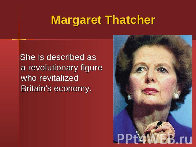 Margaret Thatcher She is described as a revolutionary figure who revitalized Britain's economy.
