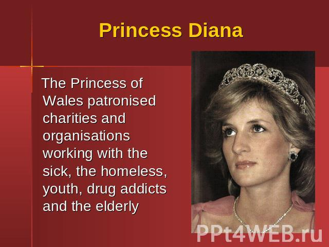 Princess Diana The Princess of Wales patronised charities and organisations working with the sick, the homeless, youth, drug addicts and the elderly