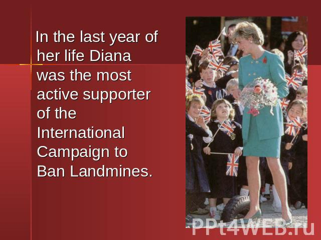 In the last year of her life Diana was the most active supporter of the International Campaign to Ban Landmines. In the last year of her life Diana was the most active supporter of the International Campaign to Ban Landmines.