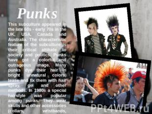 PunksThis subculture appeared in the late 60s - early 70s in the UK, USA, Canada