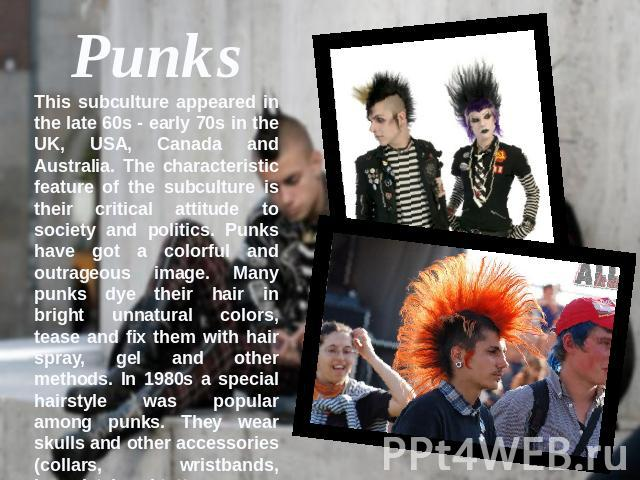 PunksThis subculture appeared in the late 60s - early 70s in the UK, USA, Canada and Australia. The characteristic feature of the subculture is their critical attitude to society and politics. Punks have got a colorful and outrageous image. Many pun…