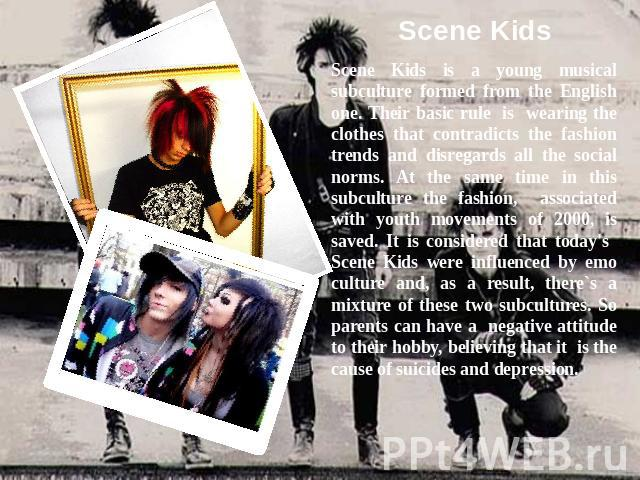 Scene KidsScene Kids is a young musical subculture formed from the English one. Their basic rule is wearing the clothes that contradicts the fashion trends and disregards all the social norms. At the same time in this subculture the fashion, associa…