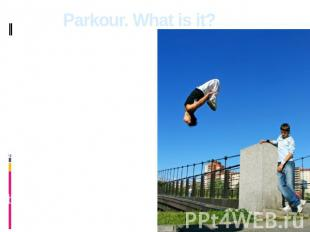 Parkour. What is it? Parkour is the discipline representing set of skills of pos