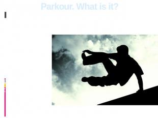 Parkour. What is it? Parkour isn't a sport which means competitions, and aspirat