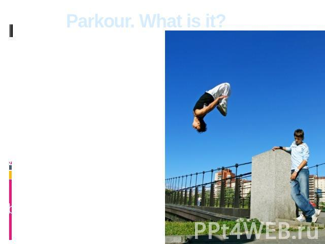 Parkour. What is it? Parkour is the discipline representing set of skills of possession by a body which in the fullness of time can find application in various situations of human life. The main parkour's idea «there are no borders, there are only o…