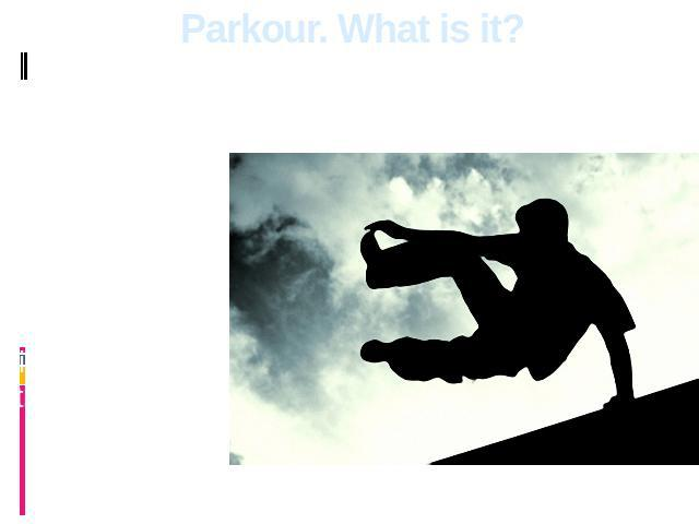 Parkour. What is it? Parkour isn't a sport which means competitions, and aspiration to win the contender. Parkour's ideology denies these principles.