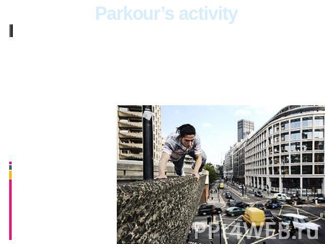 Parkour's activity The person should learn himself, create harmony between a body and spirit, to estimate his possibilities and to start to struggle with the lacks, fears. For development of skills of moving track and field athletics, rock-climbing …