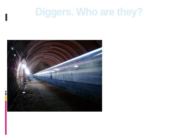 Diggers. Who are they? The digger is a person who is engaged in studying of various underground constructions. It can be a bombproof shelter or a fort or even the thrown branch of the underground. This person studies history that is rather useful.