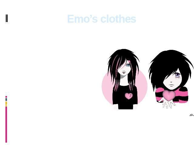Emo's clothes Their favourite colours in clothes are black and pink. There are combinations in a wide strip. The most typical clothes: the narrow, fitting T-shirt, narrow jeans of black or ashy-dark blue color, probably, with holes or patches.