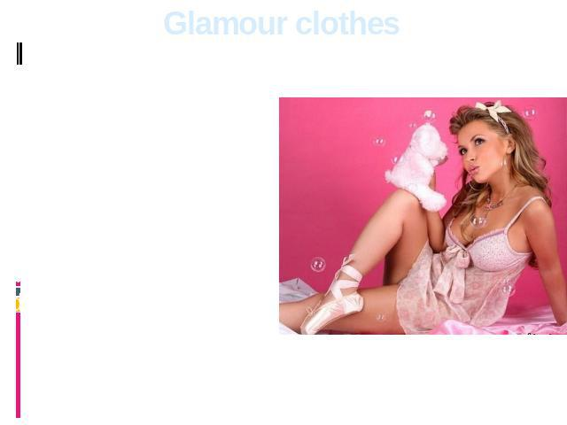 Glamour clothes The glamour person should look beautifully stylish. Clothes, accessories, footwear are all should be fashionable. The most important purpose of representatives of this direction – to follow ideals on pages of glossy magazines.