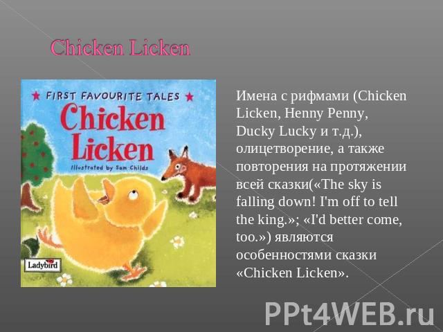 Chicken Licken Имена с рифмами (Chicken Licken, Henny Penny, Ducky Lucky и т.д.), олицетворение, а такжеповторения на протяжении всей сказки(«The sky is falling down! I'm off to tell the king.»; «I'd better come, too.») являются особенностями сказки…