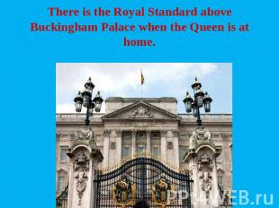 There is the Royal Standard above Buckingham Palace when the Queen is at home.
