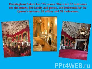 Buckingham Palace has 775 rooms. There are 52 bedrooms for the Queen, her family