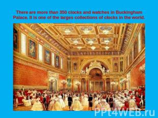 There are more than 350 clocks and watches in Buckingham Palace. It is one of th