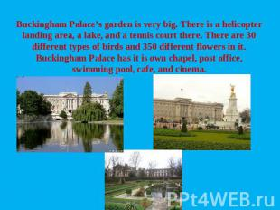 Buckingham Palace's garden is very big. There is a helicopter landing area, a la
