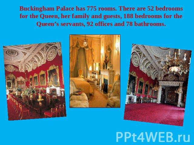 Buckingham Palace has 775 rooms. There are 52 bedrooms for the Queen, her family and guests, 188 bedrooms for the Queen's servants, 92 offices and 78 bathrooms.