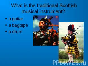 What is the traditional Scottish musical instrument? a guitara bagpipea drum