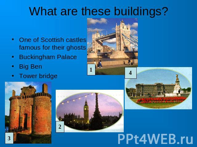What are these buildings? One of Scottish castles famous for their ghosts Buckingham PalaceBig BenTower bridge