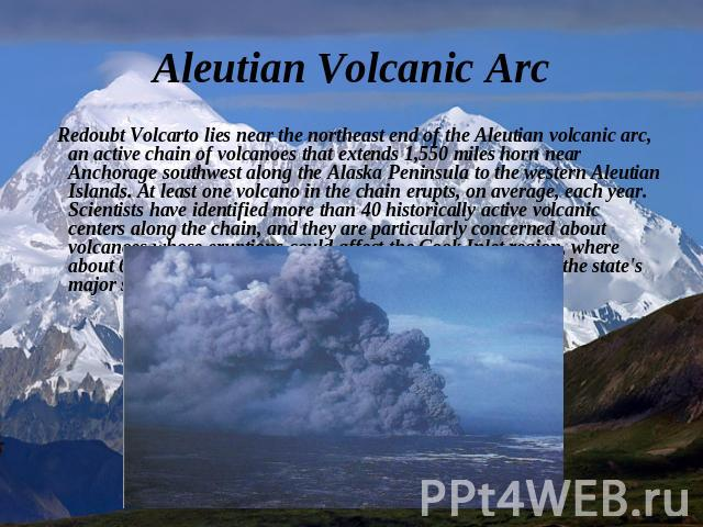 Aleutian Volcanic Arc Redoubt Volcarto lies near the northeast end of the Aleutian volcanic arc, an active chain of volcanoes that extends 1,550 miles horn near Anchorage southwest along the Alaska Peninsula to the western Aleutian Islands. At least…