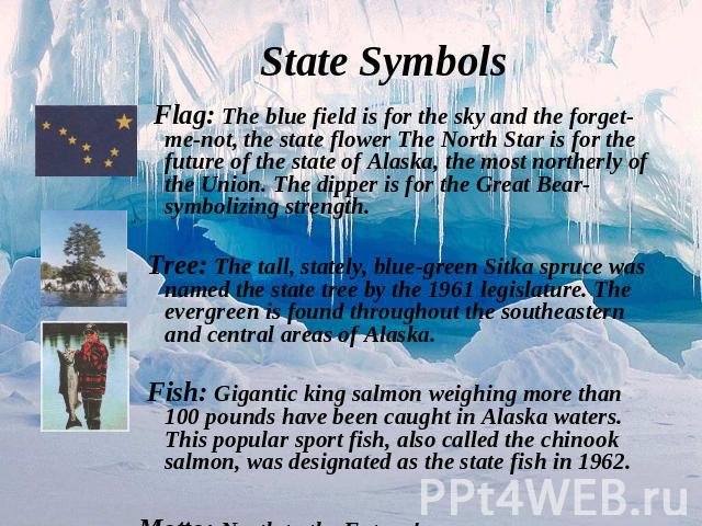 Flag: The blue field is for the sky and the forget-me-not, the state flower The North Star is for the future of the state of Alaska, the most northerly of the Union. The dipper is for the Great Bear-symbolizing strength.Tree: The tall, stately, blue…