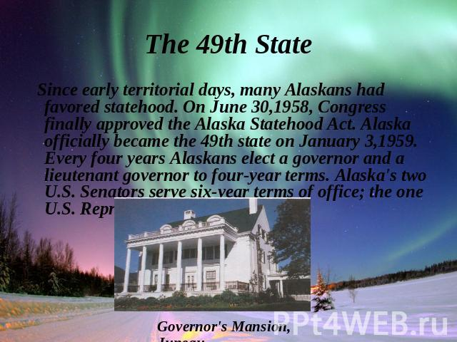 Since early territorial days, many Alaskans had favored statehood. On June 30,1958, Congress finally approved the Alaska Statehood Act. Alaska officially became the 49th state on January 3,1959. Every four years Alaskans elect a governor and a lieut…