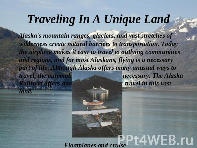 Alaska's mountain ranges, glaciers, and vast stretches of wilderness create natural barriers to transportation. Today the airplane makes it easy to travel to outlying communities and regions, and for most Alaskans, flying is a necessary part of life…