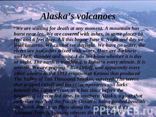 "Alaska's volcanoes ""We are waiting for death at any moment. A mountain has burst near lee. We are covered with ashes, in some places 10 feet and 6 feet deep. All this began June 6. Night and day we light lanterns. We cannot see daylight. We have no …"
