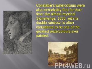 Constable's watercolours were also remarkably free for their time: the almost my