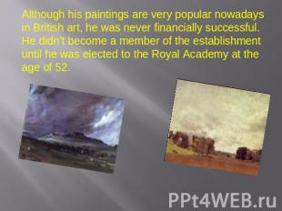 Although his paintings are very popular nowadays in British art, he was never fi