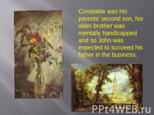 Constable was his parents' second son, his older brother was mentally handicappe