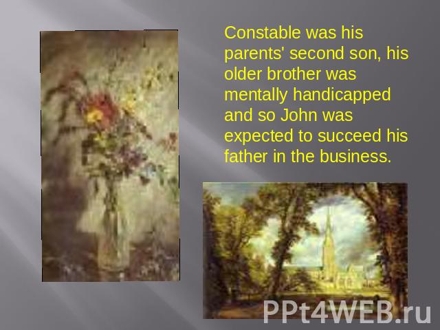 Constable was his parents' second son, his older brother was mentally handicapped and so John was expected to succeed his father in the business.